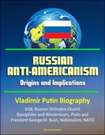 RUSSIAN ANTI-AMERICANISM: ORIGINS AND IMPLICATIONS - VLADIMIR PUTIN BIOGRAPHY, KGB, RUSSIAN ORTHODOX CHURCH, SLAVOPHILES AND WESTERNIZERS, PUTIN AND PRESIDENT GEORGE W. BUSH, NATIONALISM, NATO