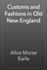 Alice Morse Earle - Customs and Fashions in Old New England artwork