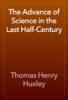 Thomas Henry Huxley - The Advance of Science in the Last Half-Century artwork