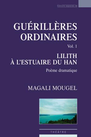 Guérillères ordinaires, vol.1 : Lilith à l'estuaire du Han - Magali Mougel