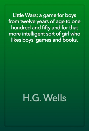 H.G. Wells - Little Wars; a game for boys from twelve years of age to one hundred and fifty and for that more intelligent sort of girl who likes boys' games and books.