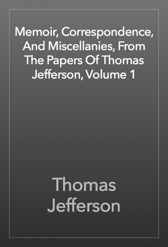 Memoir, Correspondence, And Miscellanies, From The Papers Of Thomas Jefferson, Volume 1 - Thomas Jefferson - Thomas Jefferson