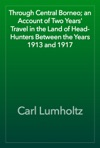 Through Central Borneo An Account Of Two Years Travel In The Land Of Head-Hunters Between The Years 1913 And 1917