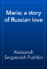 Alexander Pushkin - Marie; a story of Russian love artwork