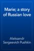 Alexander Pushkin - Marie; a story of Russian love artwork