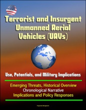 Terrorist And Insurgent Unmanned Aerial Vehicles (UAVs): Use, Potentials, And Military Implications - Emerging Threats, Historical Overview, Chronological Narrative, Implications And Policy Responses