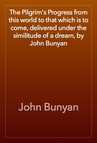 The Pilgrim's Progress from this world to that which is to come, delivered under the similitude of a dream, by John Bunyan - John Bunyan - John Bunyan