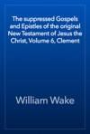 The Suppressed Gospels And Epistles Of The Original New Testament Of Jesus The Christ Volume 6 Clement