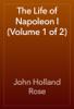John Holland Rose - The Life of Napoleon I (Volume 1 of 2) artwork