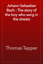 Johann Sebastian Bach : The Story Of The Boy Who Sang In The Streets