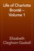 Elizabeth Cleghorn Gaskell - Life of Charlotte Brontë — Volume 1 artwork