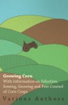 Growing Corn - With Information On Selection Sowing Growing And Pest Control Of Corn Crops