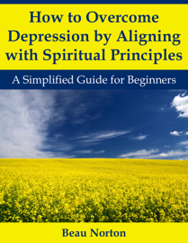 How to Overcome Depression by Aligning with Spiritual Principles: A Simplified Guide for Beginners book