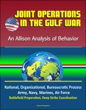 Joint Operations in the Gulf War: An Allison Analysis of Behavior - Rational, Organizational, Bureaucratic Process, Army, Navy, Marines, Air Force, Battlefield Preparation, Deep Strike Coordination