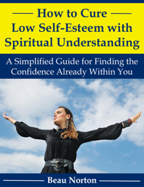 How to Cure Low Self-Esteem with Spiritual Understanding: A Simplified Guide for Finding the Confidence Already Within You book