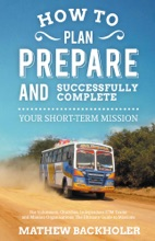 How to Plan, Prepare and Successfully Complete Your Short-Term Mission, For Volunteers, Churches, Independent STM Teams and Mission Organisations