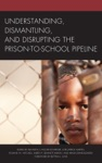 Understanding Dismantling And Disrupting The Prison-to-School Pipeline