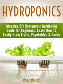 Hydroponics: Amazing DIY Hydroponic Gardening Guide for Beginners. Learn How to Easily Grow Fruits, Vegetables & Herbs