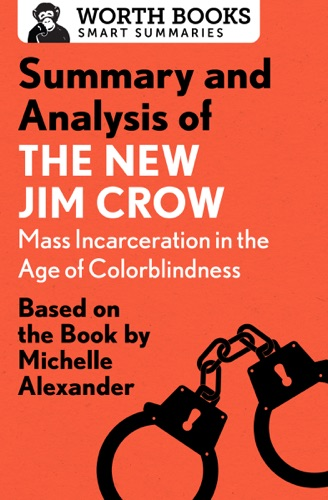 Worth Books - Summary and Analysis of The New Jim Crow: Mass Incarceration in the Age of Colorblindness
