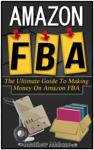 Amazon FBA: The Ultimate Guide To Making Money On Amazon FBA