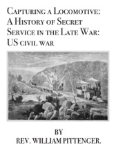 Capturing a Locomotive: A History of Secret Service in the Late War: US civil war
