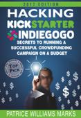 Hacking Kickstarter, Indiegogo: How to Raise Big Bucks in 30 Days