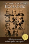 25 Classic Christian Biographies - Calvin Luther Spurgeon Moody Wesley And Many More