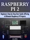 Raspberry Pi 2 Beginners Step By Step User Guide Offering 6 Ultimate Raspberry Pi Projects