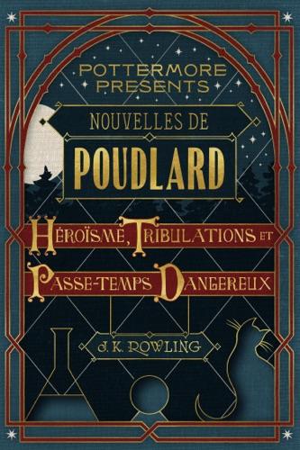 J.K. Rowling - Nouvelles de Poudlard : héroïsme, tribulations et passe-temps dangereux