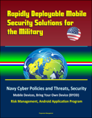 Rapidly Deployable Mobile Security Solutions for the Military: Navy Cyber Policies and Threats, Security, Mobile Devices, Bring Your Own Device (BYOD), Risk Management, Android Application Program