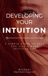 Developing Your Intuition 5 Simple Steps To Help You Live A More Intuitive Life