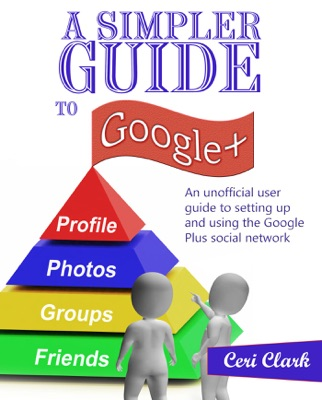 A Simpler Guide to Google+: An unofficial user guide to setting up and using the Google Plus social network