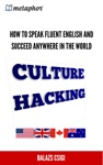 Culture Hacking How To Speak Fluent English And Succeed Anywhere In The World