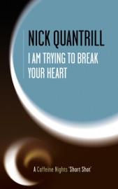 I AM TRYING TO BREAK YOUR HEART (CAFFEINE NIGHTS SHORT SHOTS, #3)