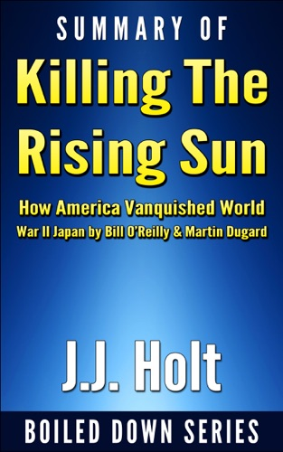 J.J. Holt - Summary of Killing the Rising Sun: How America Vanquished World War II Japan by Bill O'Reilly & Martin Dugard