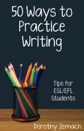 Fifty Ways to Practice Writing: Tips for ESL/EFL Students - Dorothy Zemach