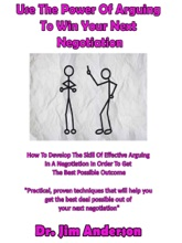 Use The Power Of Arguing To Win Your Next Negotiation: How To Develop The Skill Of Effective Arguing In A Negotiation In Order To Get The Best Possible Outcome
