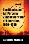 The Rhodesian Air Force In Zimbabwes War Of Liberation 1966-1980