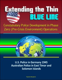 EXTENDING THE THIN BLUE LINE: CONSTABULARY POLICE DEVELOPMENT IN PHASE ZERO (PRE-CRISIS ENVIRONMENT) OPERATIONS - U.S. POLICE IN GERMANY 1945, AUSTRALIAN POLICE IN EAST TIMOR AND SOLOMON ISLANDS