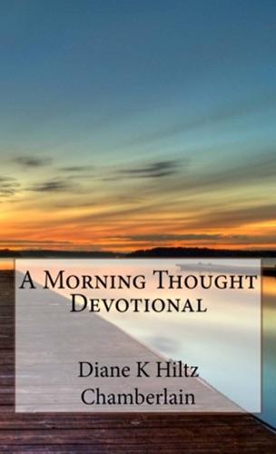 Diane K Hiltz Chamberlain - A Morning Thought Devotional