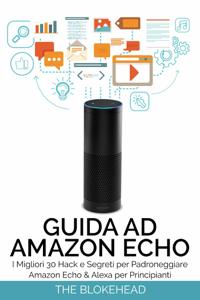 Guida ad Amazon Echo: I migliori 30 hack e segreti per padroneggiare Amazon Echo & Alexa per principianti Libro Cover