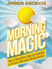 Morning Magic: How to Sleep Better, Wake up Productive, and Create a Marvelous Morning Routine - Arrmon Abedikichi