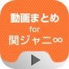 動画まとめアプリ for 関ジャニ∞ - iPhoneアプリ
