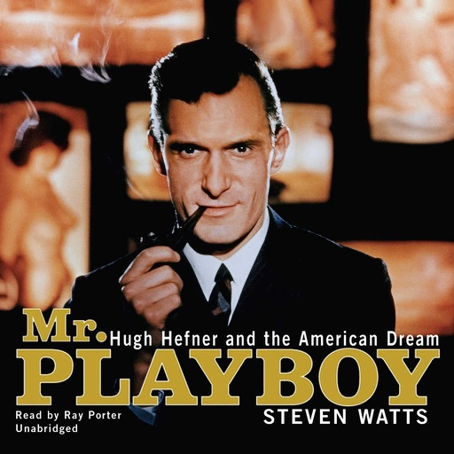 Mr. Playboy: Hugh Hefner and the American Dream (by Steven Watts) (UNABRIDGED AUDIOBOOK)
