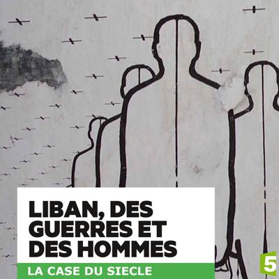 Liban, des guerres et des hommes - Liban, des guerres et des hommes